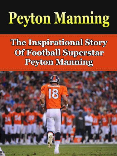 Peyton Manning: The Inspirational Story of Football Superstar Peyton Manning (Peyton Manning Unauthorized Biography, Denver Broncos, Indianapolis Colts, Tennessee, NFL Books) ()