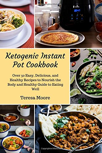 Ketogenic Instant Pot Cookbook:  Over 50 Easy, Delicious, and Healthy Recipes to Nourish the Body and Healthy Guide to Eating Well (Healthy Food) by Teresa Moore