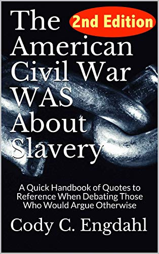 The American Civil War WAS About Slavery: A Quick Handbook of Quotes to Reference  When Debating Those Who Would Argue Otherwise