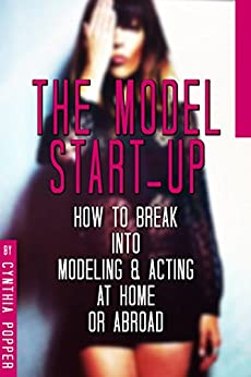 The Model Start-Up: How to Break into Modeling & Acting at Home or Abroad by [Popper, Cynthia]