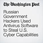 Russian Government Hackers Used Antivirus Software to Steal U.S. Cyber Capabilities | Ellen Nakashima,Jack Gillum