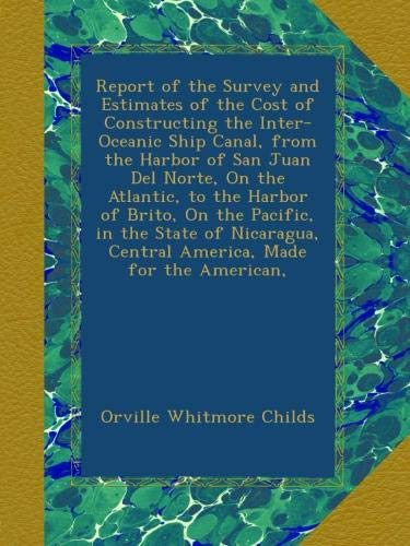 (Report of the Survey and Estimates of the Cost of Constructing the Inter-Oceanic Ship Canal, from the Harbor of San Juan Del Norte, On the Atlantic, ... Central America, Made for the American, )