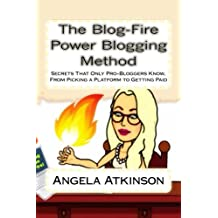 The Blog-Fire Power Blogging Method: Secrets That Only Pro-Bloggers Know, From Picking a Platform to Getting Paid (The Practical Online Writer's Guide to Life) (Volume 2)