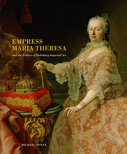 Empress Maria Theresa and the Politics of Habsburg Imperial Art