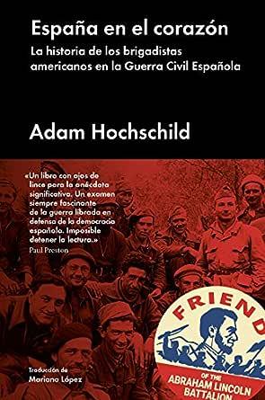 España en el corazón: La historia de los brigadistas americanos en la Guerra Civil Española (Ensayo general) eBook: Hochschild, Adam, López, Mariano: Amazon.es: Tienda Kindle