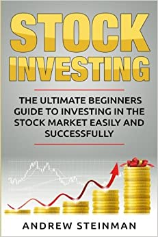 Stock Investing: The Ultimate Beginners Guide To Investing In The Stock Market Easily And Successfully