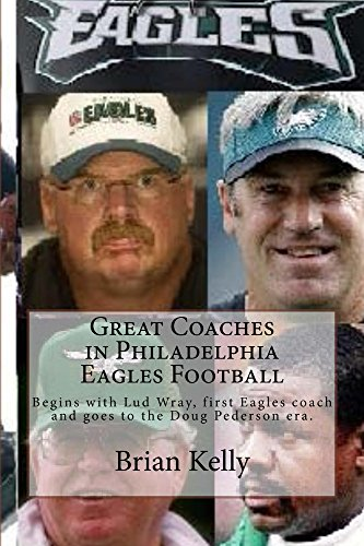 Great Coaches in Philadelphia Eagles Football: Begins with Lud Wray, first Eagles coach, and goes to the Doug Pederson era.