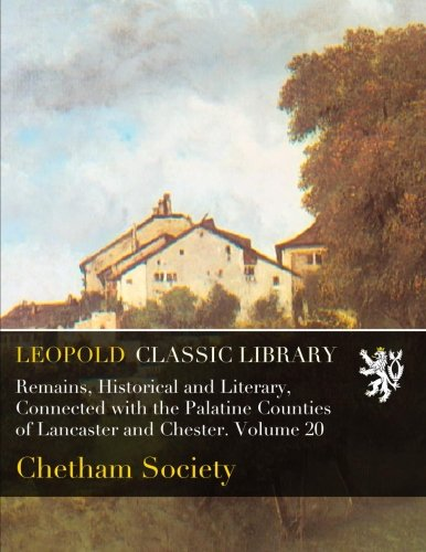 Download Remains, Historical and Literary, Connected with the Palatine Counties of Lancaster and Chester. Volume 20 pdf