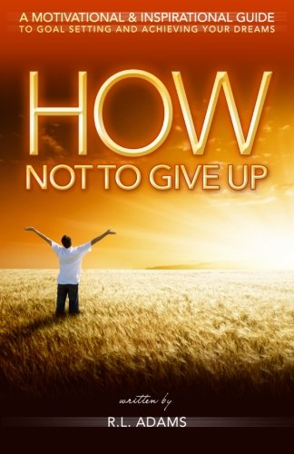 Download How Not to Give Up: A Motivational & Inspirational Guide to Goal Setting and Achieving your Dreams (Inspirational Books Series) (Volume 1) pdf