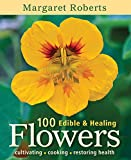 100 Edible & Healing Flowers: Cultivating, Cooking, Restoring Health
