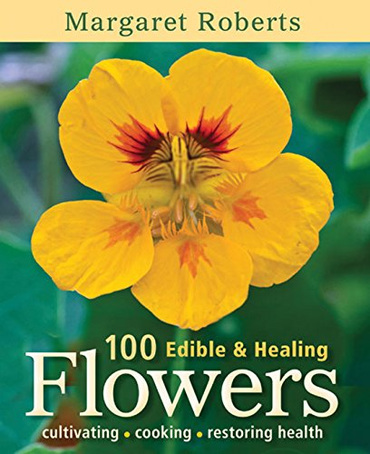 Growing Edible Flowers - 100 Edible & Healing Flowers: Cultivating, Cooking, Restoring Health