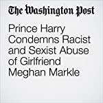 Prince Harry Condemns Racist and Sexist Abuse of Girlfriend Meghan Markle | Karla Adam
