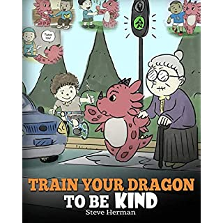 Train Your Dragon To Be Kind: A Dragon Book To Teach Children About Kindness.  A Cute Children Story To Teach Kids To Be Kind, Caring, Giving And Thoughtful. (My Dragon Books) (Volume 9)