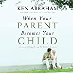 When Your Parent Becomes Your Child: A Journey of Faith Through My Mother's Dementia   Ken Abraham