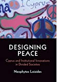 Designing Peace: Cyprus and Institutional Innovations in Divided Societies (National and Ethnic Conflict in the 21st Century)