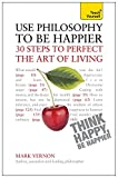 img - for Use Philosophy to be Happier - 30 Steps to Perfect the Art of Living (Teach Yourself) book / textbook / text book