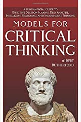 Models For Critical Thinking: A Fundamental Guide to Effective Decision Making, Deep Analysis, Intelligent Reasoning, and Independent Thinking Paperback