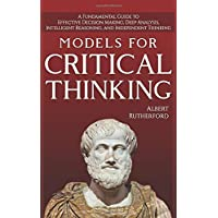 Models For Critical Thinking: A Fundamental Guide to Effective Decision Making, Deep Analysis, Intelligent Reasoning, and Independent Thinking