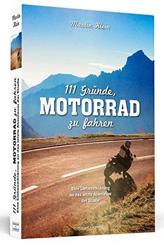 111 Gründe, Motorrad zu fahren: Eine Liebeserklärung an das letzte Abenteuer der Straße