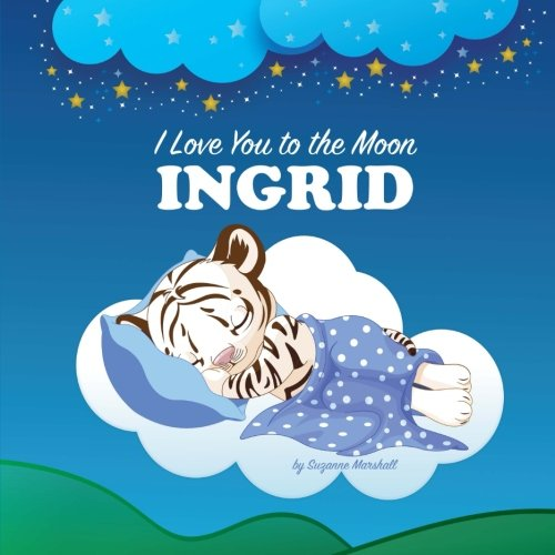 (I Love You to the Moon, Ingrid: Bedtime Story & Personalized Book (Bedtime Stories, Goodnight Poems, Bedtime Stories for Kids, Personalized Books, Personalized Gifts))