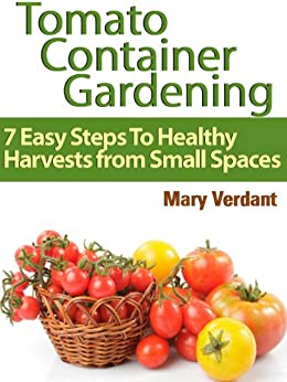 Tomato Container Gardening: 7 Easy Steps To Healthy Harvests from Small Spaces by [Verdant, Mary]