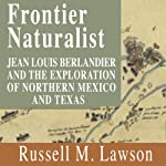 Frontier Naturalist: Jean Louis Berlandier and the Exploration of Northern Mexico and Texas | Russell M. Lawson
