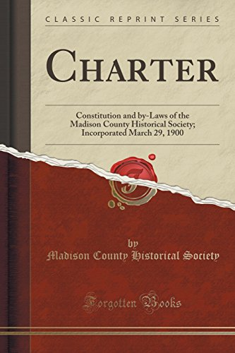 Charter: Constitution and by-Laws of the Madison County Historical Society; Incorporated March 29, 1900 (Classic Reprint)