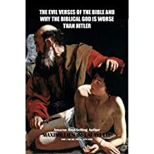 THE EVIL VERSES OF THE BIBLE AND WHY THE BIBLICAL GOD IS WORSE THAN HITLER (The evil nature of Yahweh)