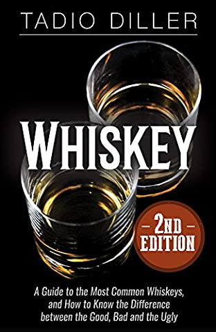 Whiskey: A Guide to the Most Common Whiskeys, and How to Know the Difference between the Good, Bad and the Ugly (Worlds Most Loved Drinks Book 8)