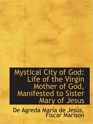 Mystical City of God: Life of the Virgin Mother of God, Manifested to Sister Mary of Jesus