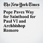 Pope Paves Way for Sainthood for Paul VI and Archbishop Romero | Gaia Pianigiani
