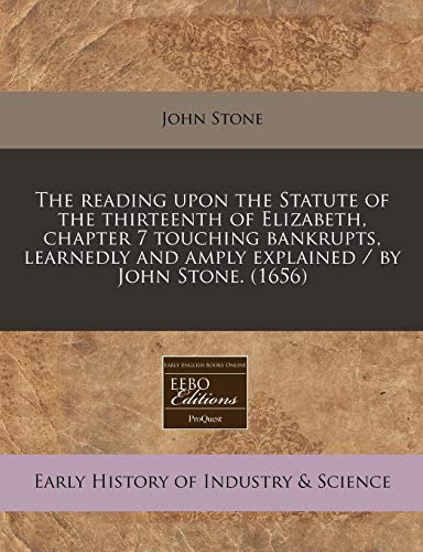 The reading upon the Statute of the thirteenth of Elizabeth, chapter 7 touching bankrupts, learnedly and amply explained / by John Stone. (1656)
