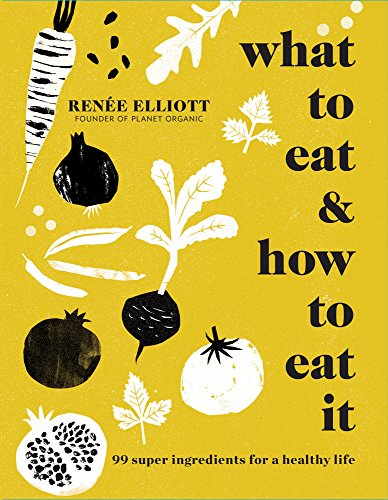 What to Eat & How to Eat It: 99 Super Ingredients for a Healthy Life by Renée Elliott