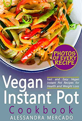 Instant Pot Vegan Cookbook: Instant Pot Vegetarian and Vegan Recipes with Pictures and Nutrition Facts for Every Recipe; Fast and Easy Vegan Instant Pot Recipes for Health and Weight Loss by Alessandra Mercado