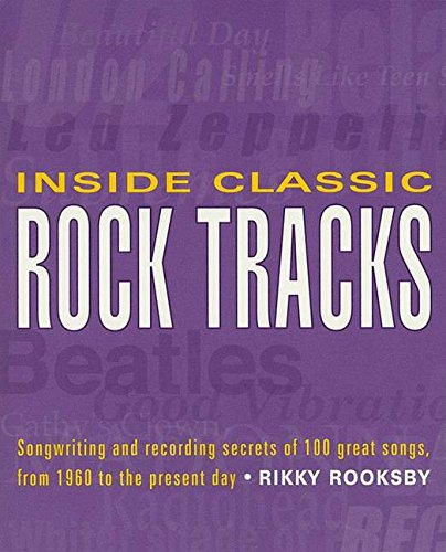 Inside Classic Rock Tracks: Songwriting And Recording Secrets Of 100+ Great Songs