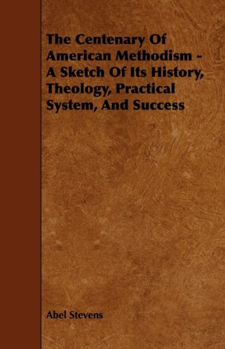 The Centenary Of American Methodism - A Sketch Of Its History, Theology, Practical System, And Success pdf epub