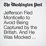 Jefferson Fled Monticello to Avoid Being Captured by the British. And He Was Mocked for It. | Michael Kranish