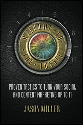 Welcome to the Funnel Proven Tactics to Turn Your Social Media and Content Marketing up to 11