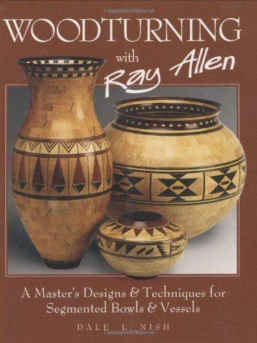 Woodturning with Ray Allen: A Master's Designs & Techniques for Segemented Bowls and Vessels