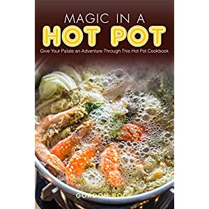 Magic in A Hot Pot: Give Your Palate an Adventure Through This Hot Pot Cookbook