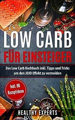 Low Carb für Einsteiger: Das Low Carb Kochbuch inkl. Tipps und Trick um den JOJO Effekt zu vermeiden mit 88 Rezepten(lowcarb Rezepte, low carb, schnell ... Kochbuch, gesunde Rezepte) (German Edition)