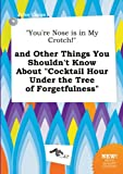 img - for You're Nose Is in My Crotch! and Other Things You Shouldn't Know about Cocktail Hour Under the Tree of Forgetfulness book / textbook / text book