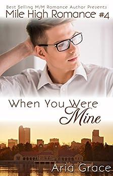When You Were Mine: M/M Romance (Mile High Romance Book 4) by [Grace, Aria]