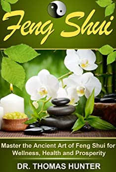 Feng Shui: Master the Ancient Art of Feng Shui for Wellness, Health and Prosperity (Feng Shui House, Office, Bathroom for Maximum Simplicity and Harmony Book 1) by [Hunter, Thomas]