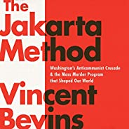 The Jakarta Method: Washington's Anticommunist Crusade and the Mass Murder Program That Shaped Our W