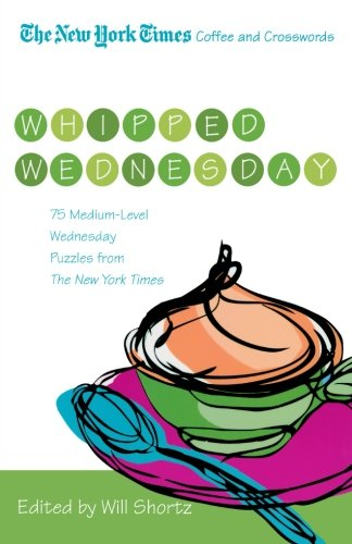 The New York Times Coffee and Crosswords: Whipped Wednesday: 75 Medium-Level Wednesday Puzzles from The New York Times