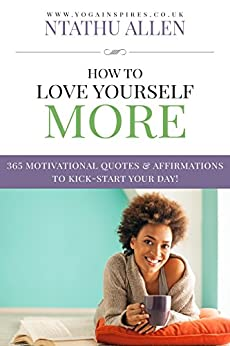 How To Love Yourself More: 365 Motivational Quotes & Affirmations To Kick-Start Your Day! by [Allen, Ntathu]