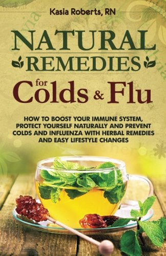 Natural Remedies For Colds And Flu: How To Boost Your Immune System, Protect Yourself Naturally and Prevent Colds and Influenza with Herbal Remedies and Easy Lifestyle Changes (Volume 1)