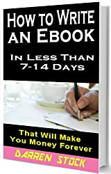 HOW TO WRITE AN EBOOK: In Less Than 7- 14 Days That Will Make You Money Forever