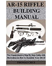 AR-15 RIFFLE BUILDING MANUAL: The Comprehensive Step By Step Guide with Illustration on How to Assemble Your AR-15